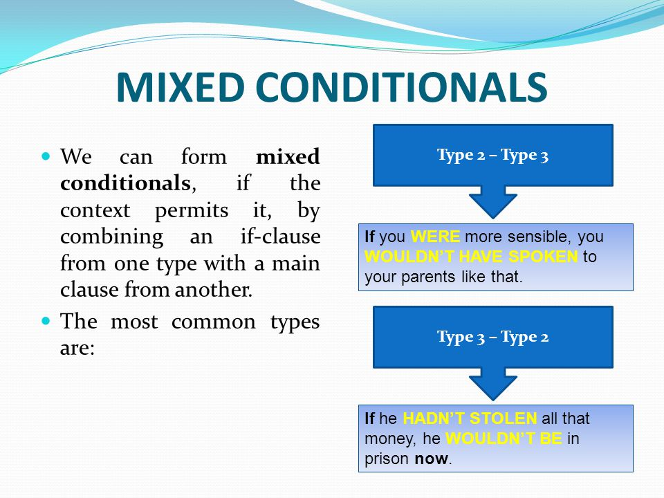 MIXED CONDITIONALS We can form mixed conditionals, if the context permits it, by combining an if-clause from one type with a main clause from another.