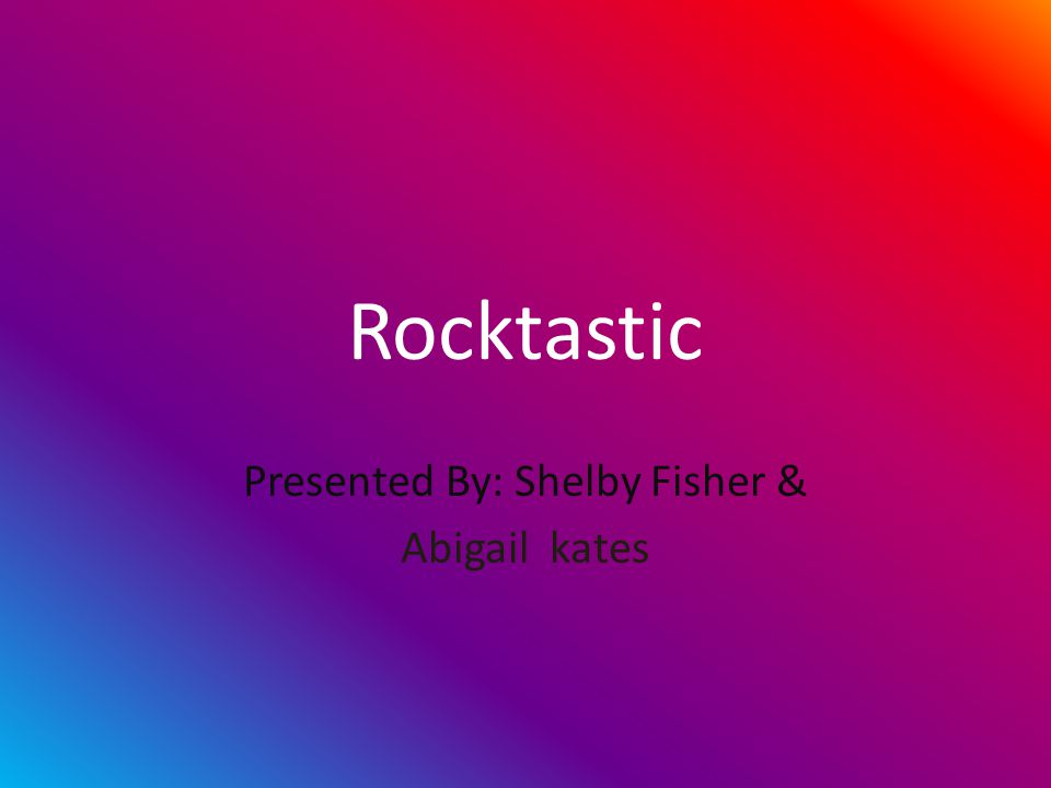 Rocktastic Presented By: Shelby Fisher & Abigail kates