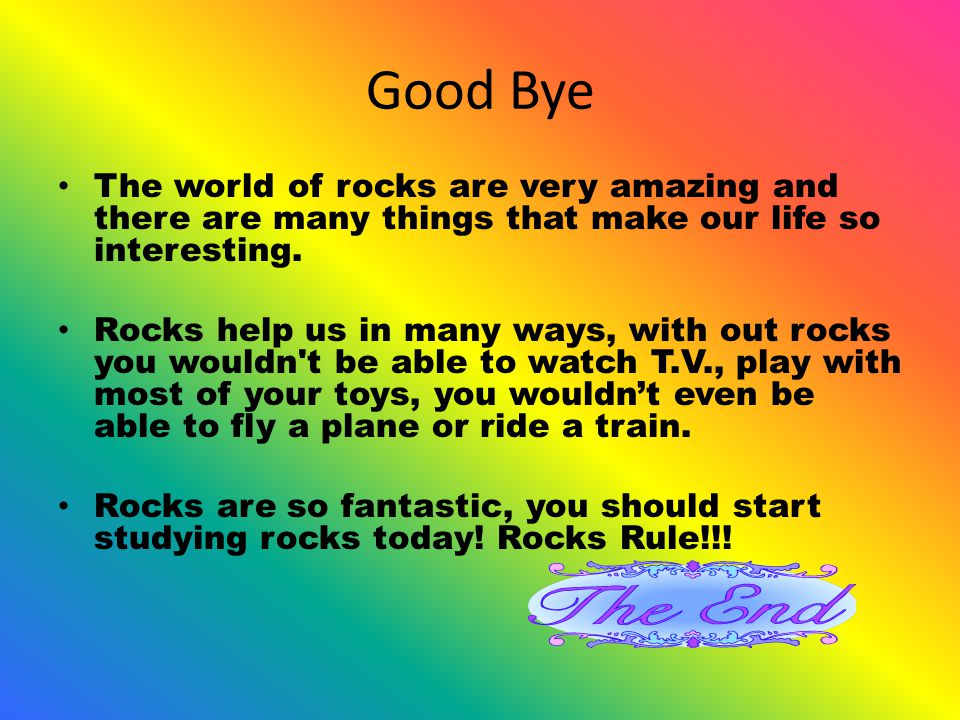 Good Bye The world of rocks are very amazing and there are many things that make our life so interesting.