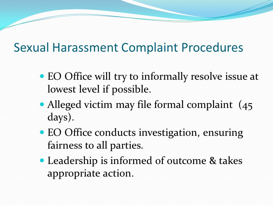 What To Do If Sexually Harassed Tell the harasser to stop, if possible. Say how the behavior is offensive to you. Document the incident(s) and report