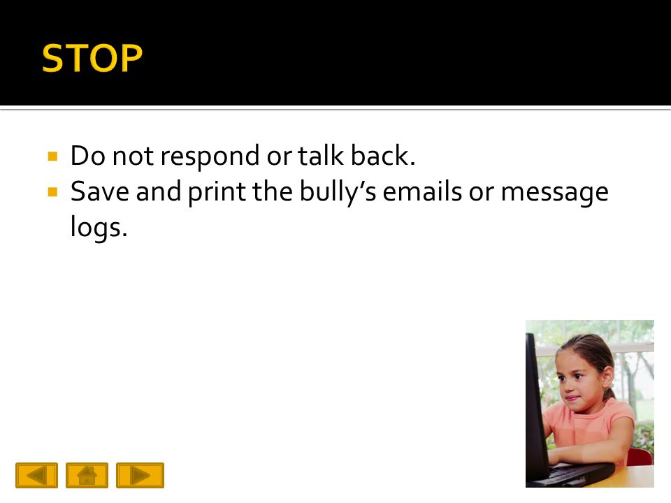  Do not respond or talk back.  Save and print the bully's emails or message logs.
