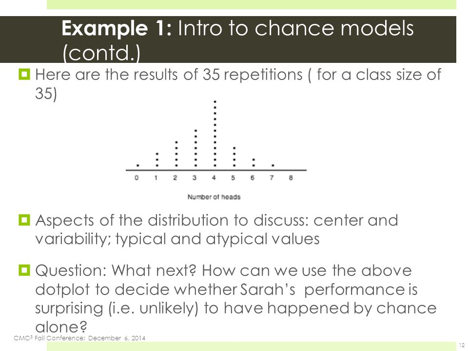 Example 1: Intro to chance models (contd.)  Here are the results of 35 repetitions ( for a class size of 35)  Aspects of the distribution to discuss: center and variability; typical and atypical values  Question: What next.