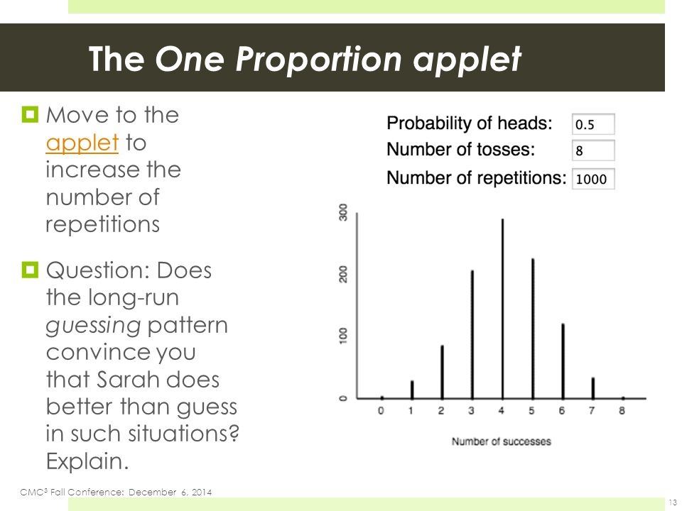 The One Proportion applet  Move to the applet to increase the number of repetitions applet  Question: Does the long-run guessing pattern convince you that Sarah does better than guess in such situations.