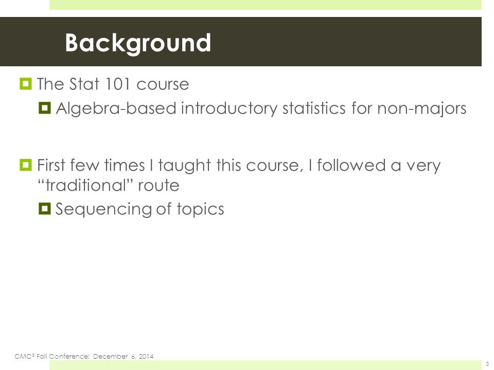 "Background  The Stat 101 course  Algebra-based introductory statistics for non-majors  First few times I taught this course, I followed a very ""tra"