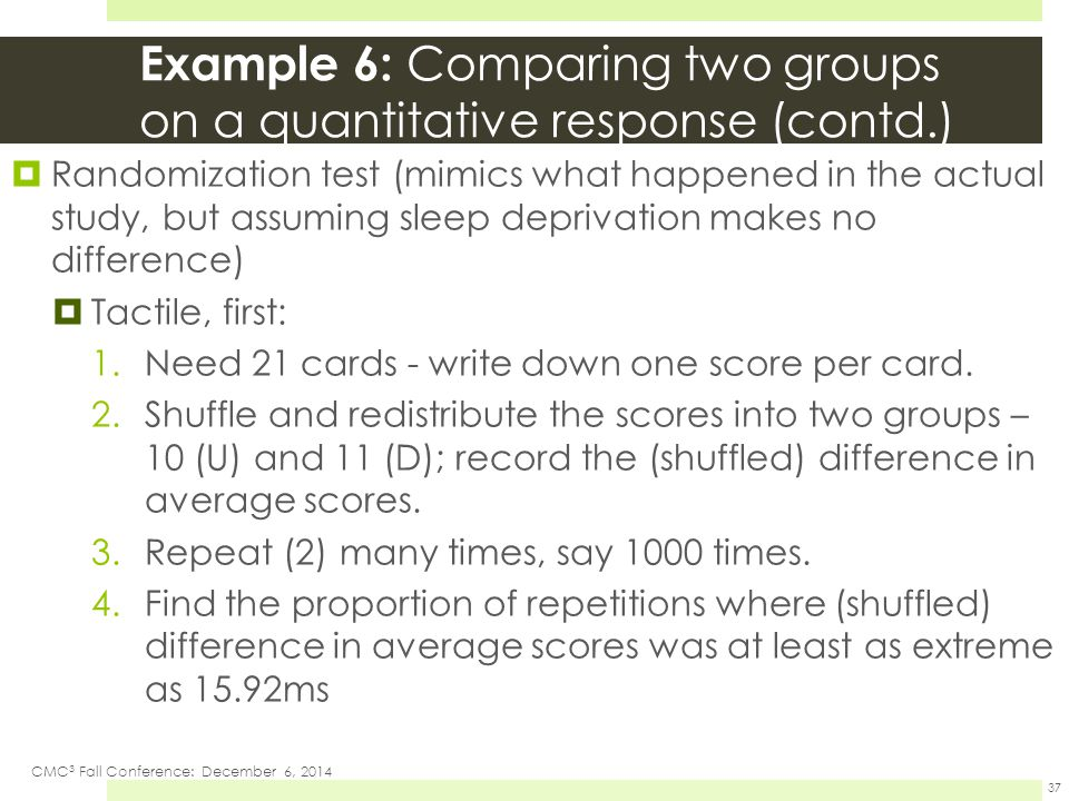 Example 6: Comparing two groups on a quantitative response (contd.)  Randomization test (mimics what happened in the actual study, but assuming sleep deprivation makes no difference)  Tactile, first: 1.Need 21 cards - write down one score per card.