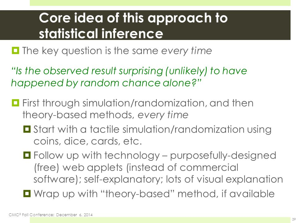 Core idea of this approach to statistical inference  The key question is the same every time Is the observed result surprising (unlikely) to have happened by random chance alone  First through simulation/randomization, and then theory-based methods, every time  Start with a tactile simulation/randomization using coins, dice, cards, etc.