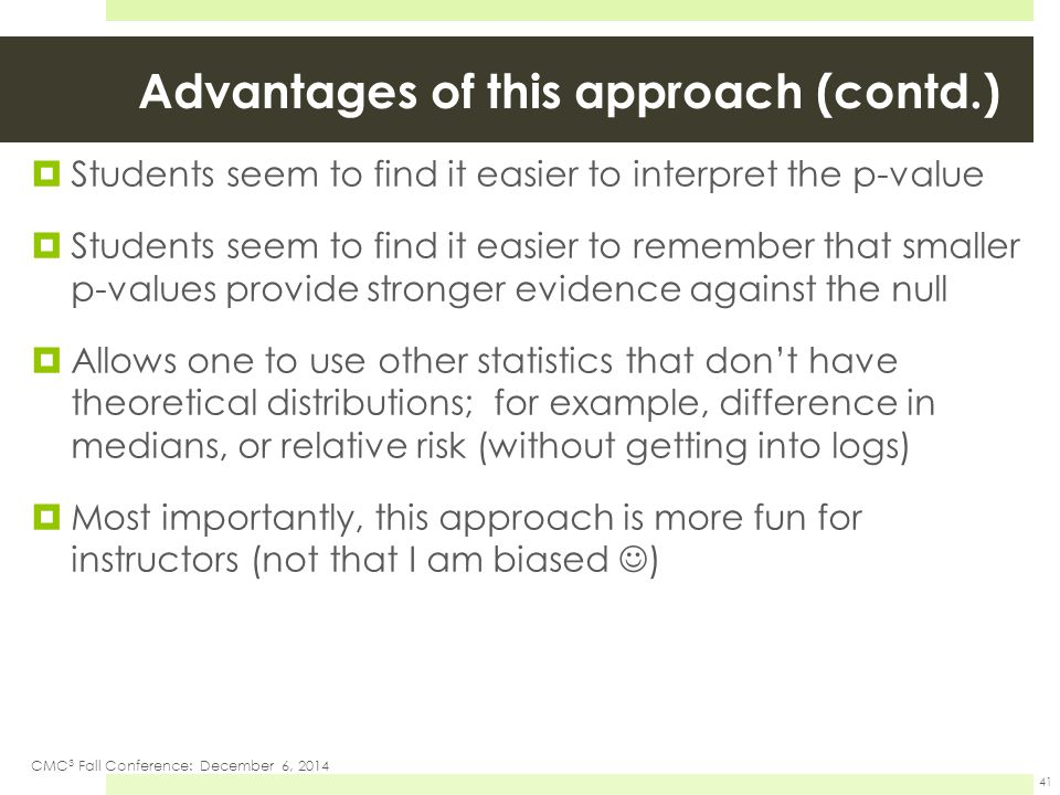 Advantages of this approach (contd.)  Students seem to find it easier to interpret the p-value  Students seem to find it easier to remember that smaller p-values provide stronger evidence against the null  Allows one to use other statistics that don't have theoretical distributions; for example, difference in medians, or relative risk (without getting into logs)  Most importantly, this approach is more fun for instructors (not that I am biased ) CMC 3 Fall Conference: December 6, 2014 41