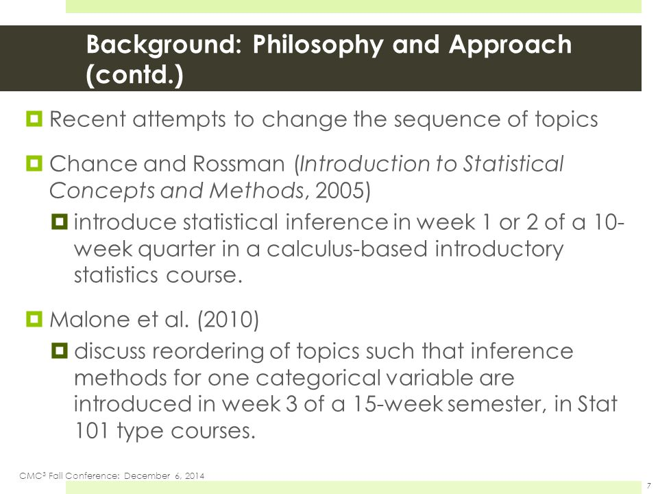 Recent attempts to change the sequence of topics  Chance and Rossman (Introduction to Statistical Concepts and Methods, 2005)  introduce statistical inference in week 1 or 2 of a 10- week quarter in a calculus-based introductory statistics course.