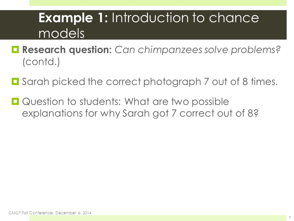 Example 1: Introduction to chance models  Research question: Can chimpanzees solve problems? (contd.)  Sarah picked the correct photograph 7 out of
