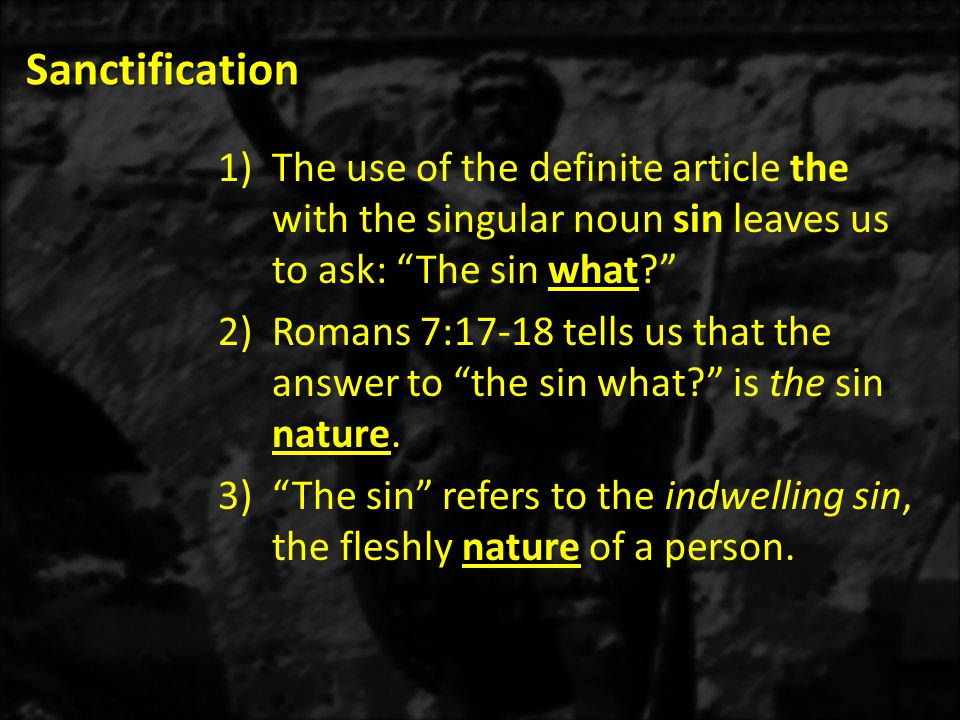 Sanctification 1)The use of the definite article the with the singular noun sin leaves us to ask: The sin what? 2)Romans 7:17-18 tells us that the answer to the sin what? is the sin nature.