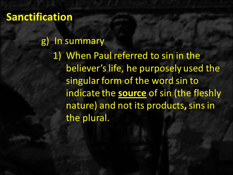 Sanctification g)In summary 1)When Paul referred to sin in the believer's life, he purposely used the singular form of the word sin to indicate the source of sin (the fleshly nature) and not its products, sins in the plural.