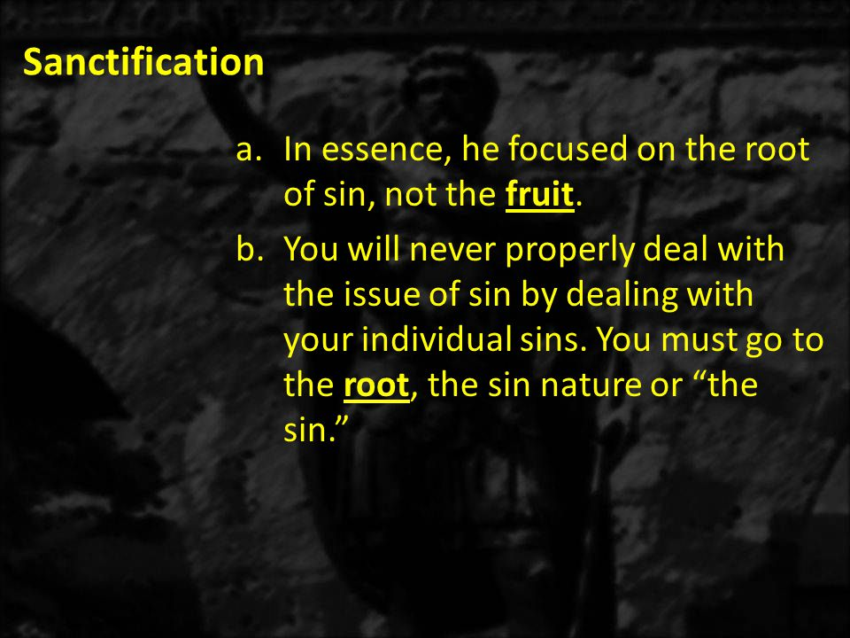 Sanctification a.In essence, he focused on the root of sin, not the fruit. b.You will never properly deal with the issue of sin by dealing with your i
