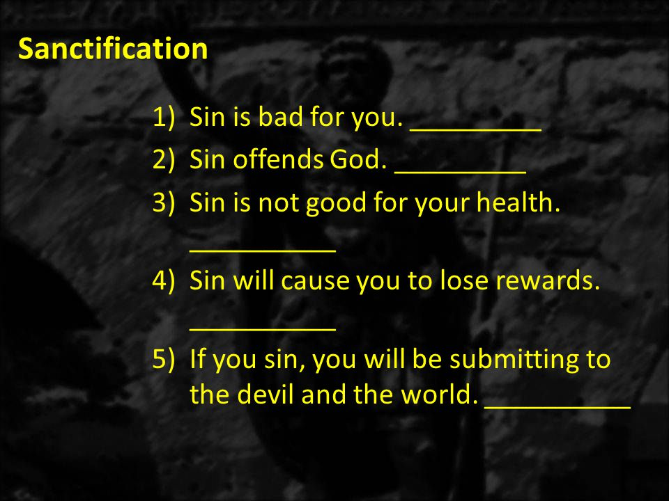 Sanctification 1)Sin is bad for you. _________ 2)Sin offends God. _________ 3)Sin is not good for your health. __________ 4)Sin will cause you to lose