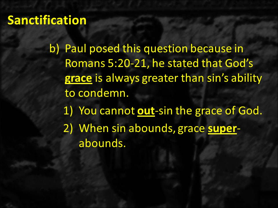 Sanctification b)Paul posed this question because in Romans 5:20-21, he stated that God's grace is always greater than sin's ability to condemn.