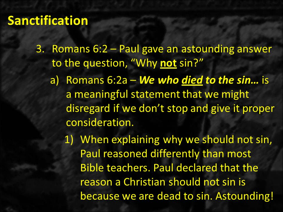 """Sanctification 3.Romans 6:2 – Paul gave an astounding answer to the question, """"Why not sin?"""" a)Romans 6:2a – We who died to the sin… is a meaningful s"""