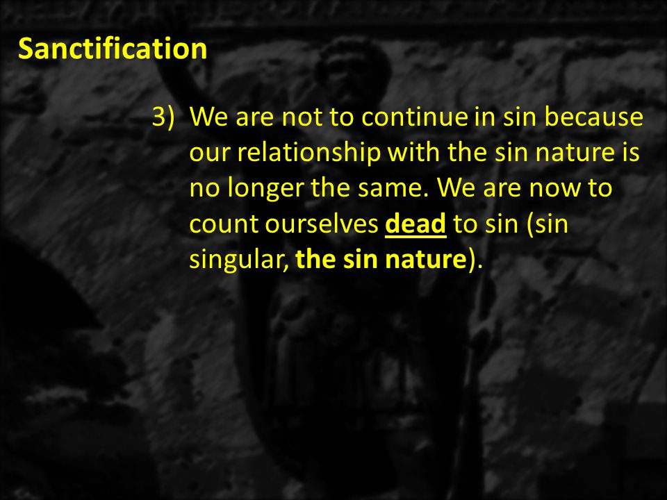 Sanctification 3)We are not to continue in sin because our relationship with the sin nature is no longer the same.