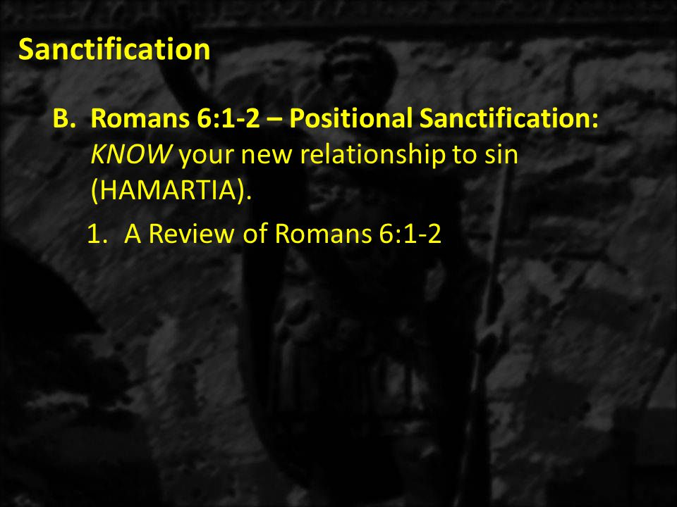 Sanctification B.Romans 6:1-2 – Positional Sanctification: KNOW your new relationship to sin (HAMARTIA). 1.A Review of Romans 6:1-2