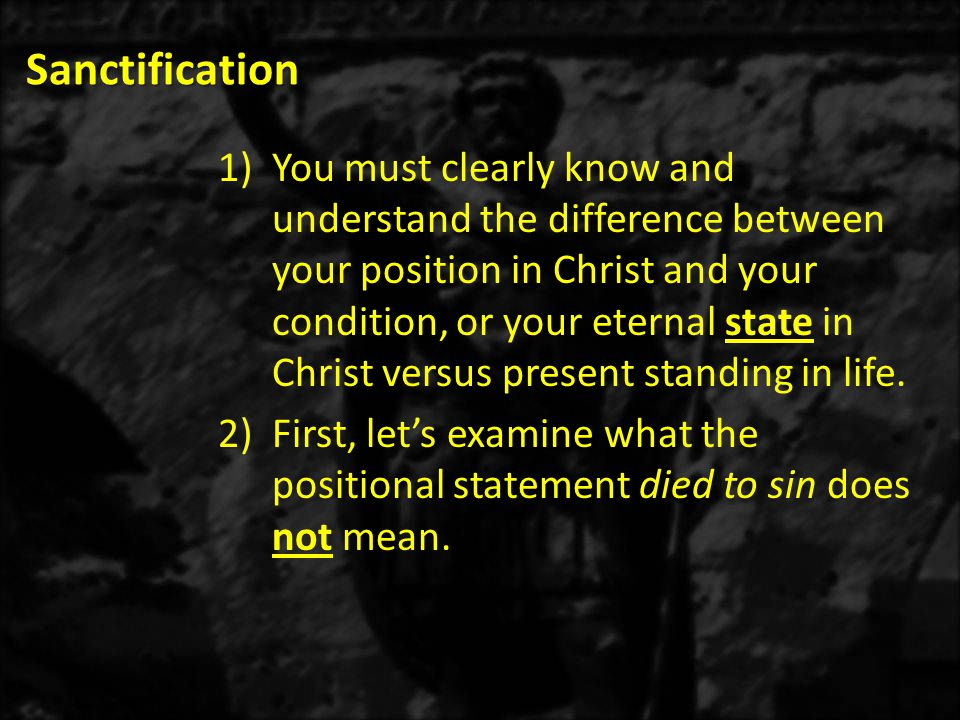 Sanctification 1)You must clearly know and understand the difference between your position in Christ and your condition, or your eternal state in Christ versus present standing in life.