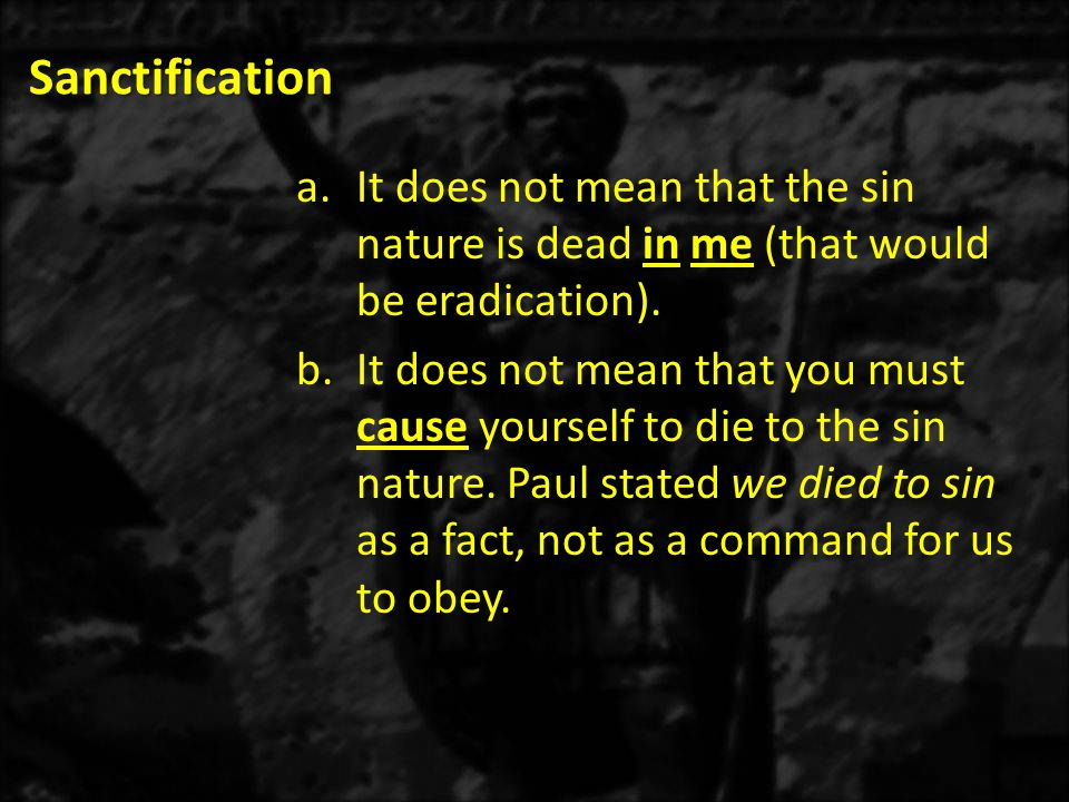 Sanctification a.It does not mean that the sin nature is dead in me (that would be eradication). b.It does not mean that you must cause yourself to di