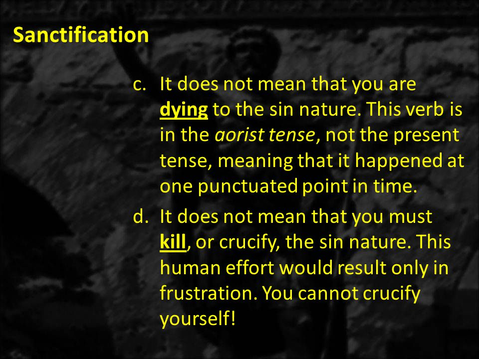 Sanctification c.It does not mean that you are dying to the sin nature. This verb is in the aorist tense, not the present tense, meaning that it happe