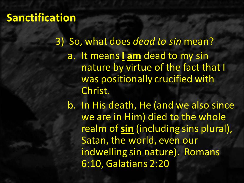 Sanctification 3)So, what does dead to sin mean? a.It means I am dead to my sin nature by virtue of the fact that I was positionally crucified with Ch