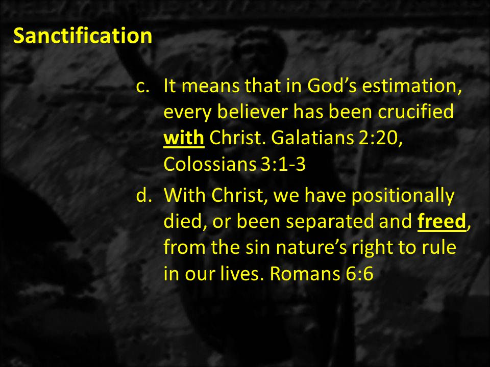 Sanctification c.It means that in God's estimation, every believer has been crucified with Christ. Galatians 2:20, Colossians 3:1-3 d.With Christ, we