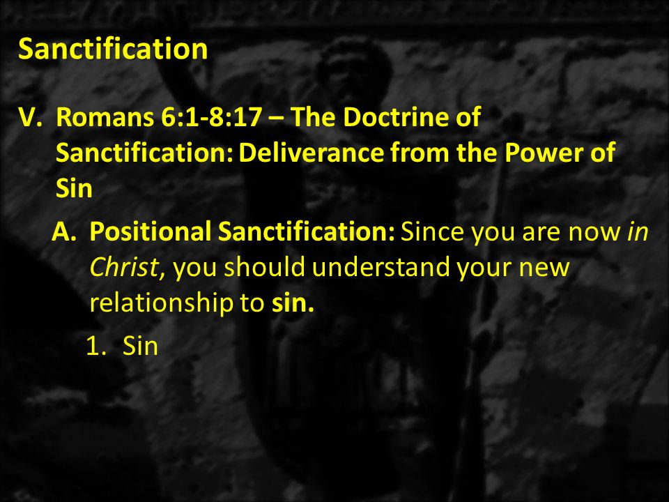 Sanctification V.Romans 6:1-8:17 – The Doctrine of Sanctification: Deliverance from the Power of Sin A.Positional Sanctification: Since you are now in Christ, you should understand your new relationship to sin.