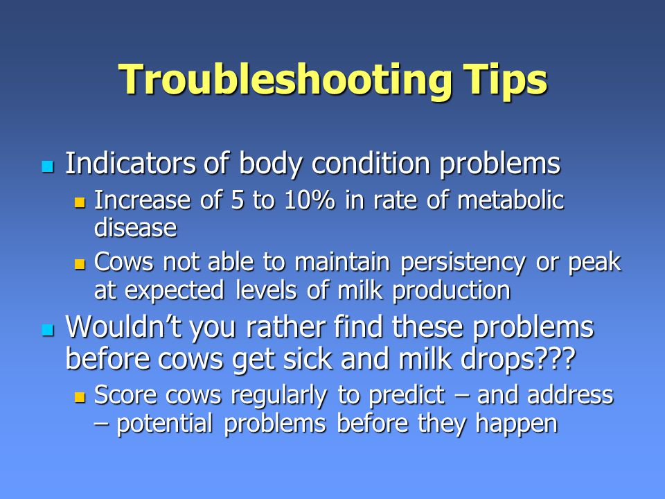Troubleshooting Tips Indicators of body condition problems Indicators of body condition problems Increase of 5 to 10% in rate of metabolic disease Increase of 5 to 10% in rate of metabolic disease Cows not able to maintain persistency or peak at expected levels of milk production Cows not able to maintain persistency or peak at expected levels of milk production Wouldn't you rather find these problems before cows get sick and milk drops??.