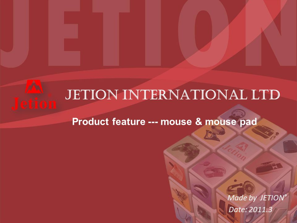 Made by JETION ® Date: 2011.3 JETION INTERNATIONAL ltd Product feature --- mouse & mouse pad