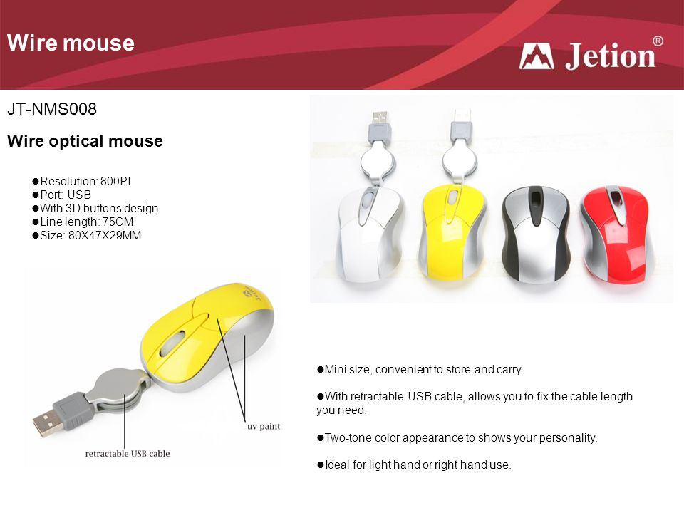 Wire mouse JT-NMS008 Wire optical mouse Resolution: 800PI Port: USB With 3D buttons design Line length: 75CM Size: 80X47X29MM Mini size, convenient to store and carry.
