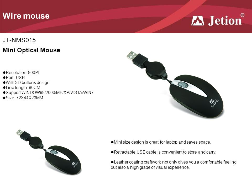 JT-NMS015 Wire mouse Mini Optical Mouse Resolution: 800PI Port: USB With 3D buttons design Line length: 80CM Support WINDOW98/2000/ME/XP/VISTA/WIN7 Size: 72X44X23MM Mini size design is great for laptop and saves space.