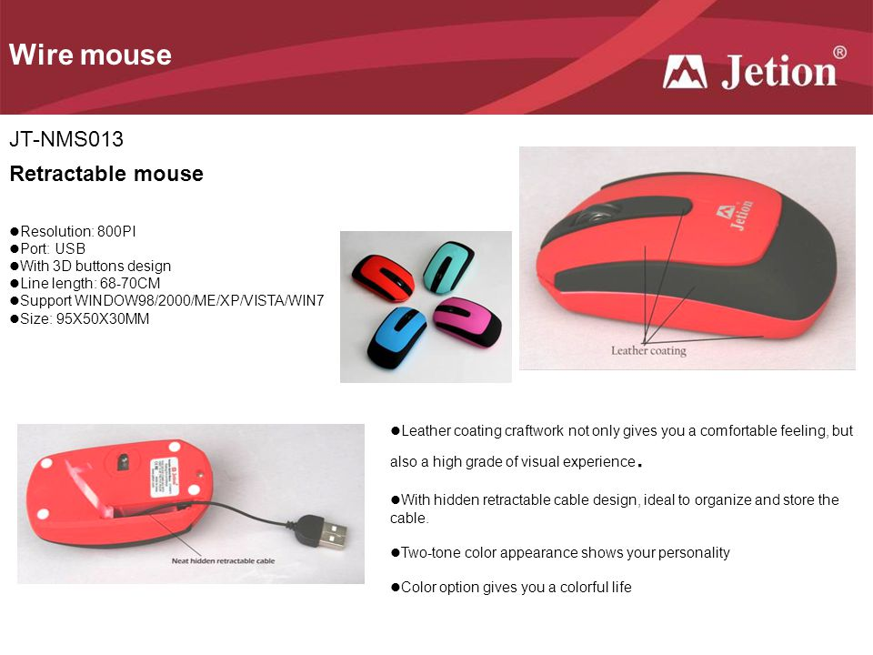 Wire mouse JT-NMS013 Resolution: 800PI Port: USB With 3D buttons design Line length: 68-70CM Support WINDOW98/2000/ME/XP/VISTA/WIN7 Size: 95X50X30MM Retractable mouse Leather coating craftwork not only gives you a comfortable feeling, but also a high grade of visual experience.
