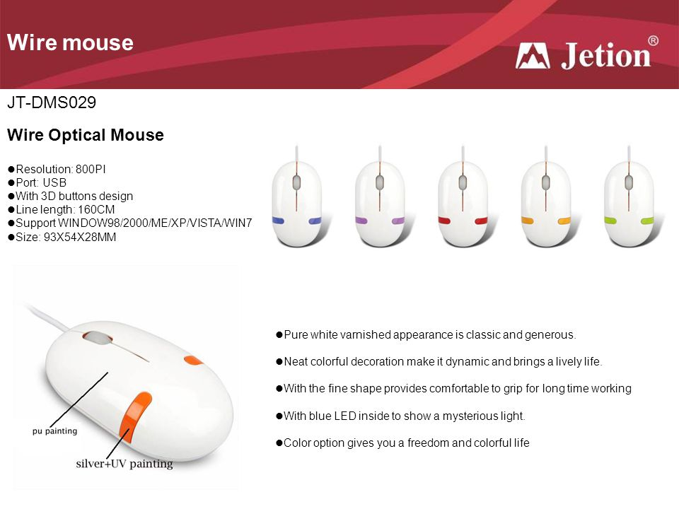 Wire mouse JT-DMS029 Wire Optical Mouse Resolution: 800PI Port: USB With 3D buttons design Line length: 160CM Support WINDOW98/2000/ME/XP/VISTA/WIN7 Size: 93X54X28MM Pure white varnished appearance is classic and generous.
