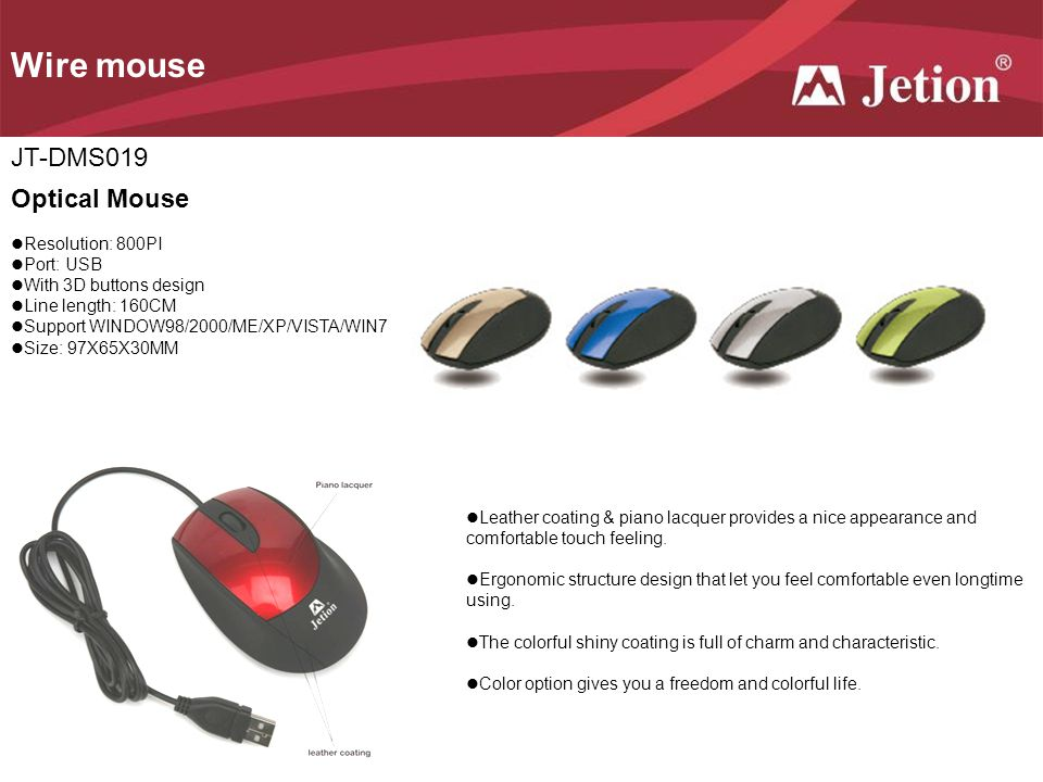 Wire mouse JT-DMS019 Optical Mouse Resolution: 800PI Port: USB With 3D buttons design Line length: 160CM Support WINDOW98/2000/ME/XP/VISTA/WIN7 Size: 97X65X30MM Leather coating & piano lacquer provides a nice appearance and comfortable touch feeling.
