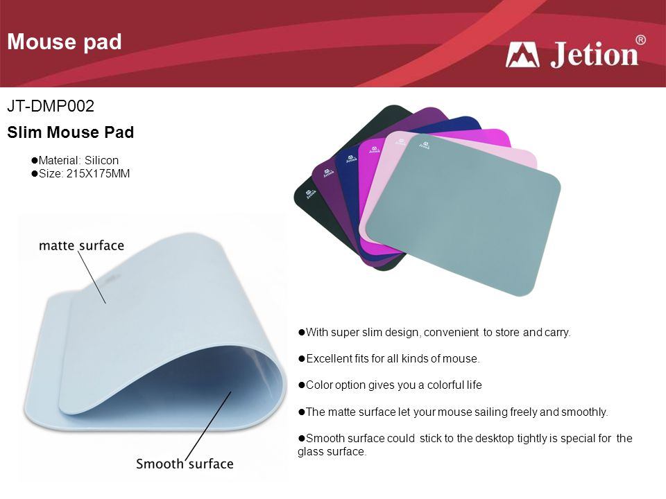 Mouse pad JT-DMP002 Slim Mouse Pad Material: Silicon Size: 215X175MM With super slim design, convenient to store and carry.