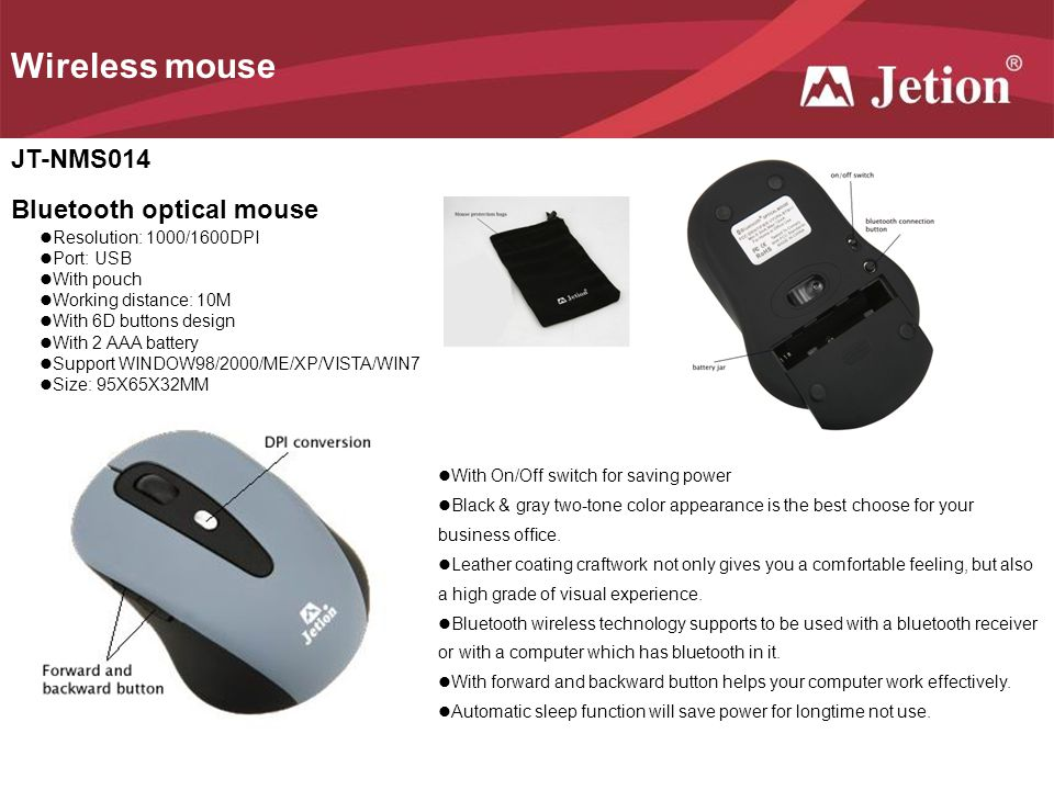 Wireless mouse JT-NMS014 Bluetooth optical mouse Resolution: 1000/1600DPI Port: USB With pouch Working distance: 10M With 6D buttons design With 2 AAA battery Support WINDOW98/2000/ME/XP/VISTA/WIN7 Size: 95X65X32MM With On/Off switch for saving power Black & gray two-tone color appearance is the best choose for your business office.