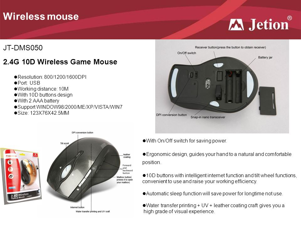 JT-DMS050 2.4G 10D Wireless Game Mouse Resolution: 800/1200/1600DPI Port: USB Working distance: 10M With 10D buttons design With 2 AAA battery Support WINDOW98/2000/ME/XP/VISTA/WIN7 Size: 123X76X42.5MM With On/Off switch for saving power.
