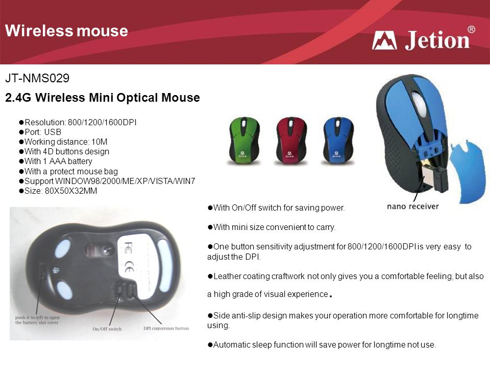 Wireless mouse JT-NMS029 2.4G Wireless Mini Optical Mouse Resolution: 800/1200/1600DPI Port: USB Working distance: 10M With 4D buttons design With 1 AAA battery With a protect mouse bag Support WINDOW98/2000/ME/XP/VISTA/WIN7 Size: 80X50X32MM With On/Off switch for saving power.