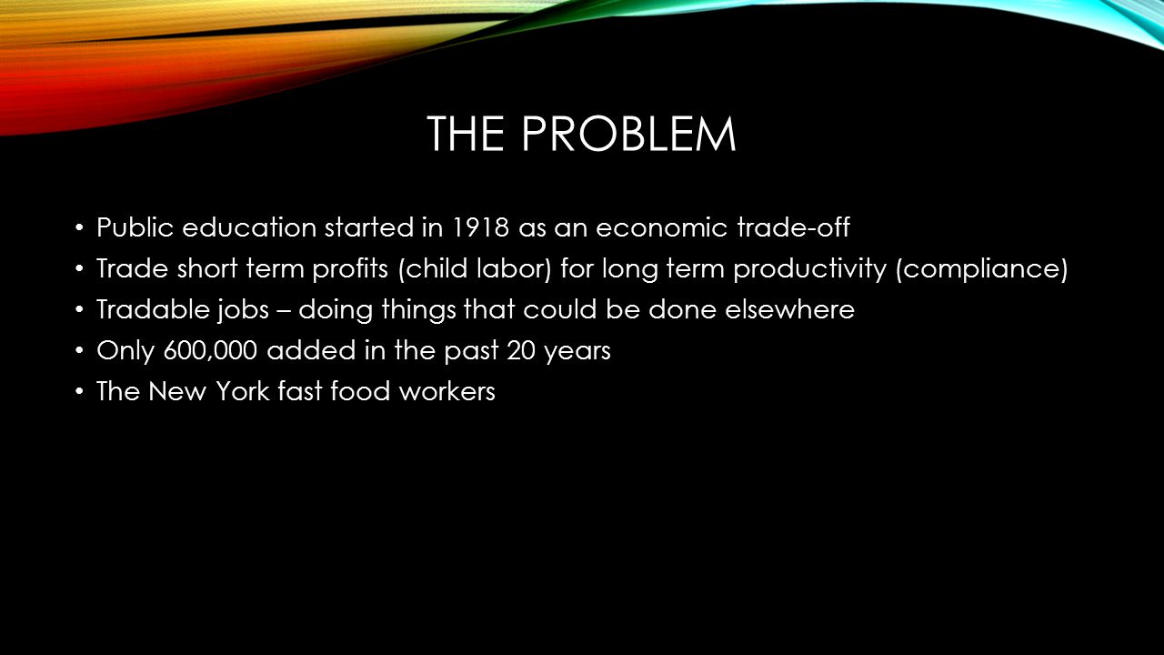 THE PROBLEM Public education started in 1918 as an economic trade-off Trade short term profits (child labor) for long term productivity (compliance) T