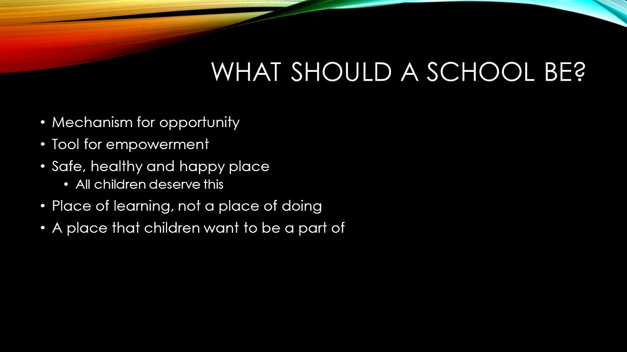 WHAT SHOULD A SCHOOL BE? Mechanism for opportunity Tool for empowerment Safe, healthy and happy place All children deserve this Place of learning, not