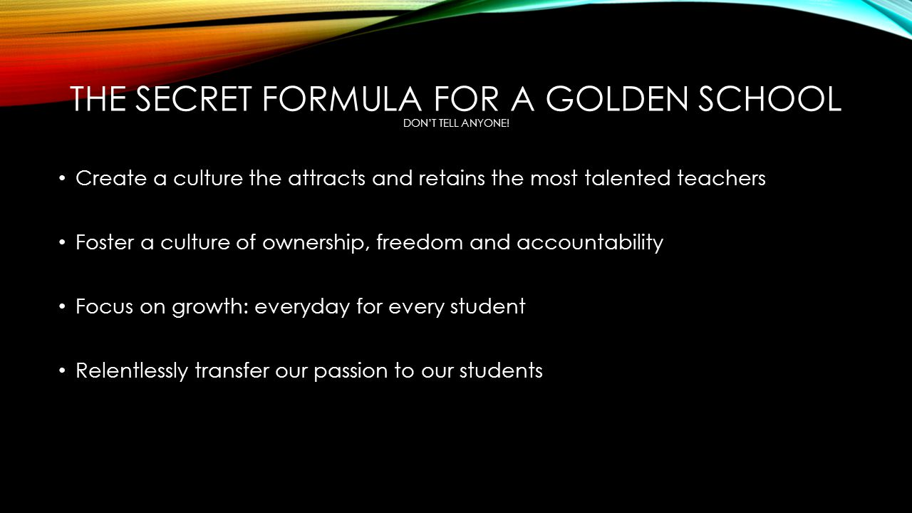 THE SECRET FORMULA FOR A GOLDEN SCHOOL DON'T TELL ANYONE! Create a culture the attracts and retains the most talented teachers Foster a culture of own