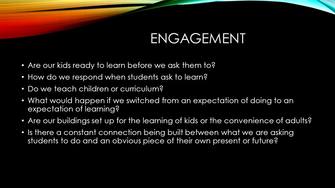 ENGAGEMENT Are our kids ready to learn before we ask them to? How do we respond when students ask to learn? Do we teach children or curriculum? What w