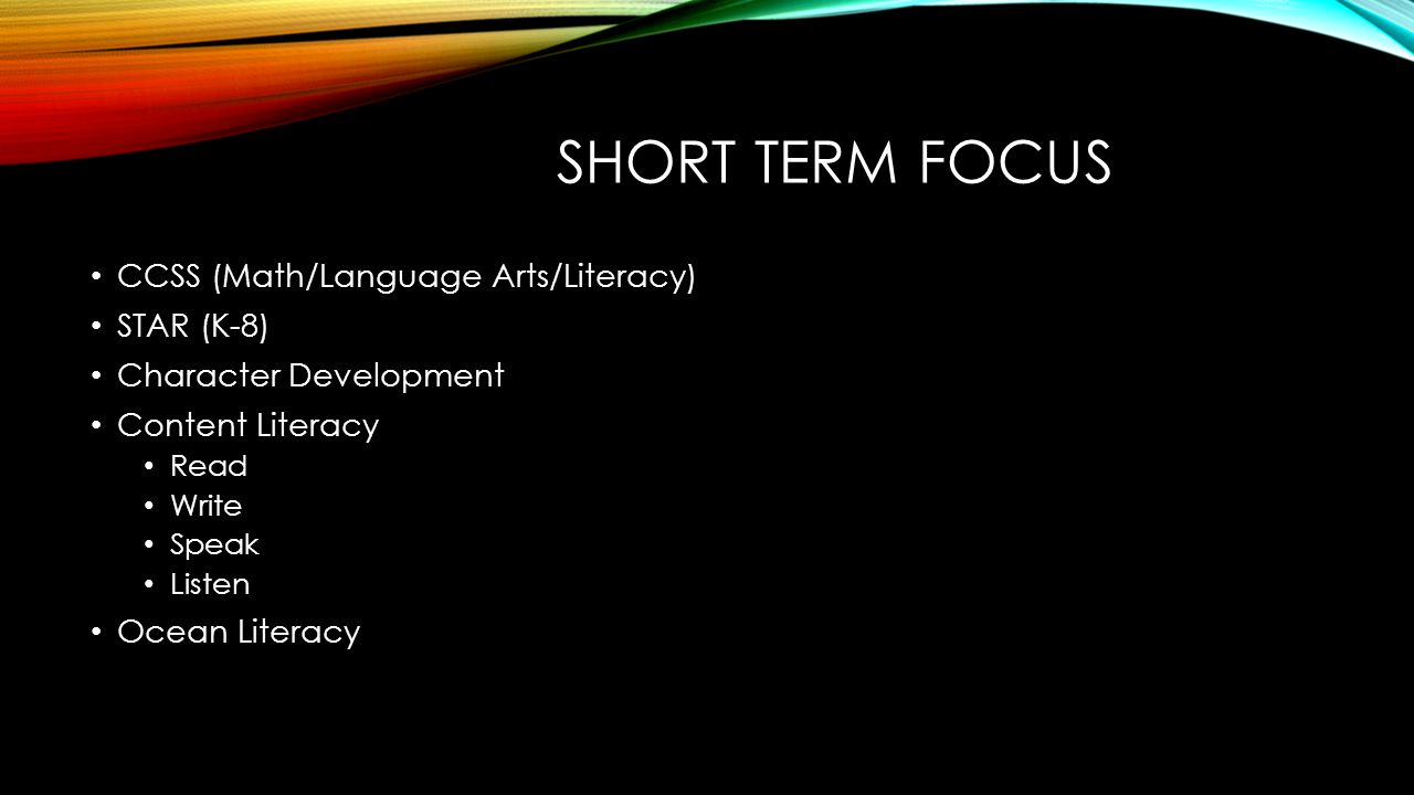 SHORT TERM FOCUS CCSS (Math/Language Arts/Literacy) STAR (K-8) Character Development Content Literacy Read Write Speak Listen Ocean Literacy