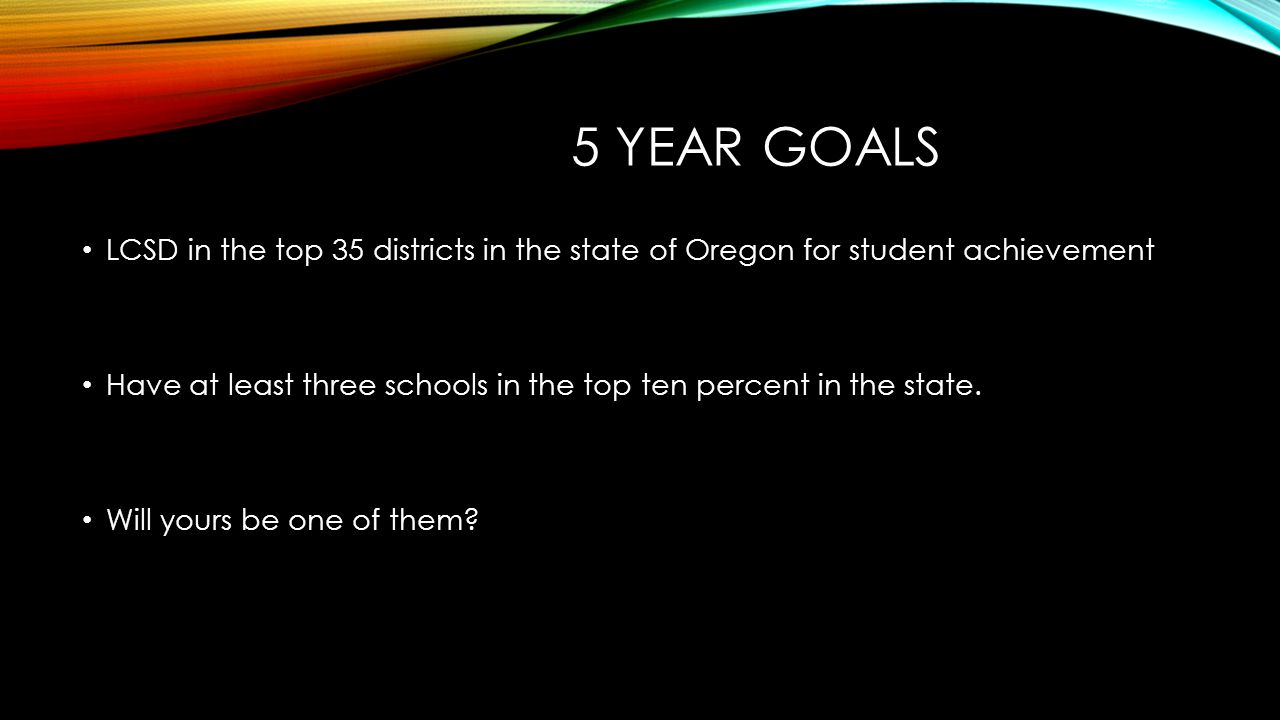 5 YEAR GOALS LCSD in the top 35 districts in the state of Oregon for student achievement Have at least three schools in the top ten percent in the state.