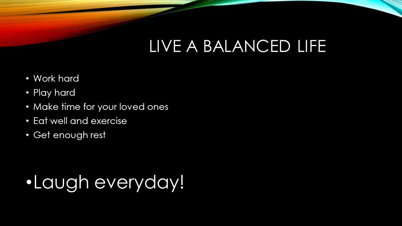 LIVE A BALANCED LIFE Work hard Play hard Make time for your loved ones Eat well and exercise Get enough rest Laugh everyday!