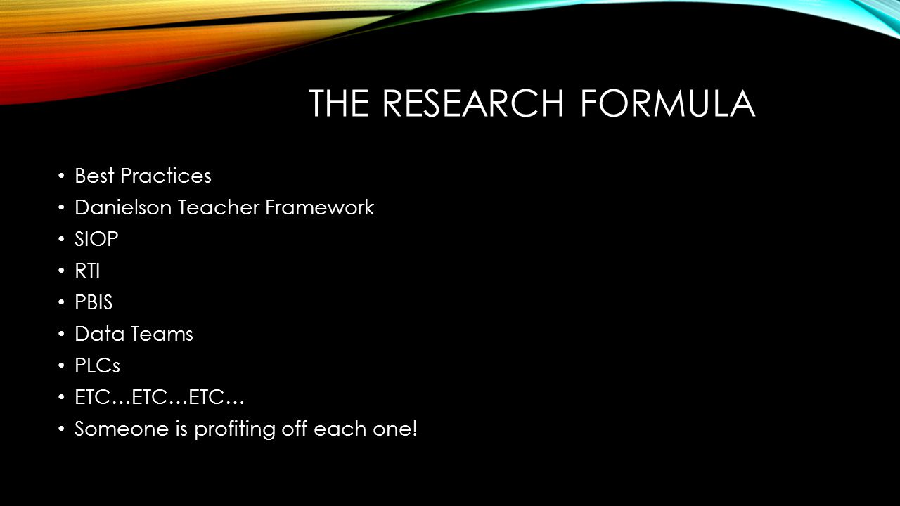 THE RESEARCH FORMULA Best Practices Danielson Teacher Framework SIOP RTI PBIS Data Teams PLCs ETC…ETC…ETC… Someone is profiting off each one!