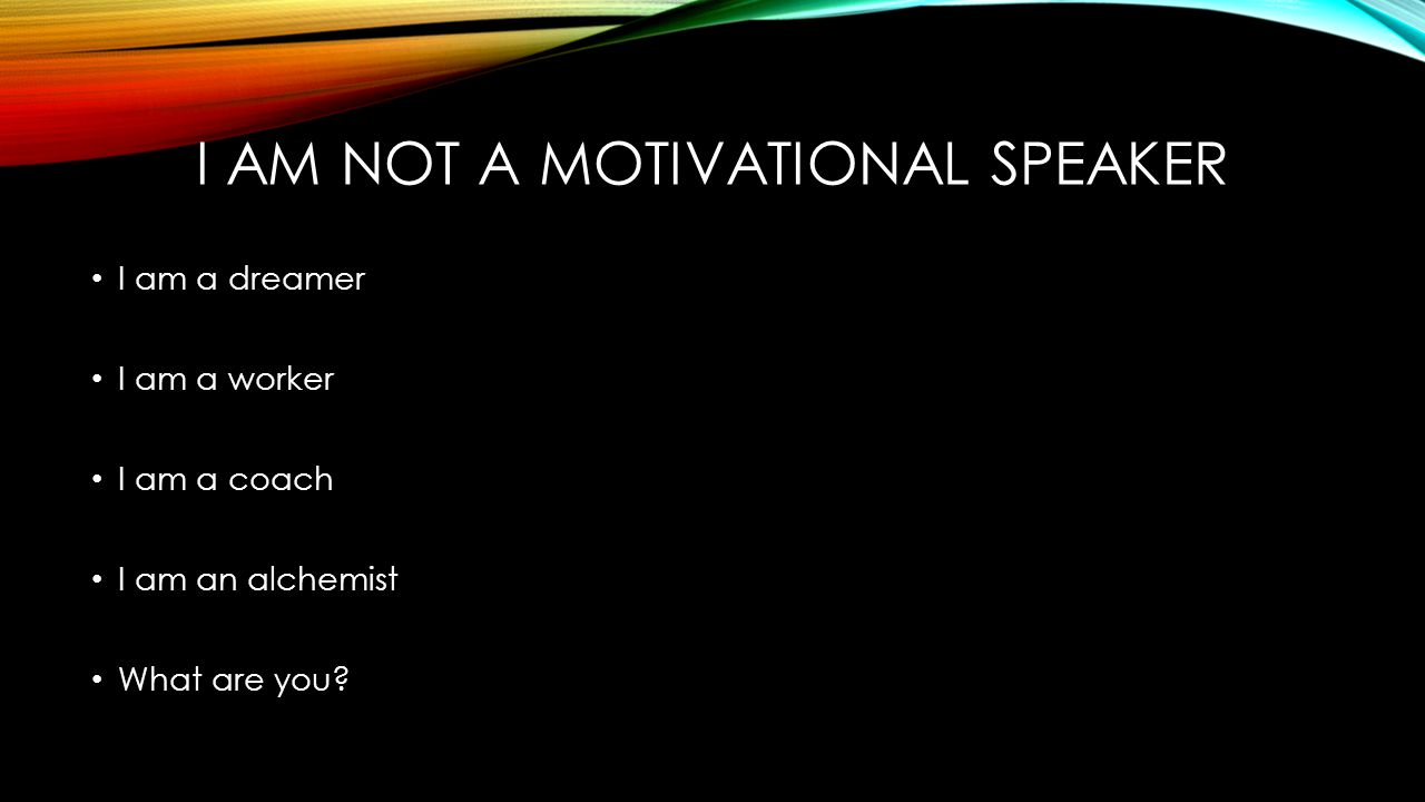 I AM NOT A MOTIVATIONAL SPEAKER I am a dreamer I am a worker I am a coach I am an alchemist What are you?