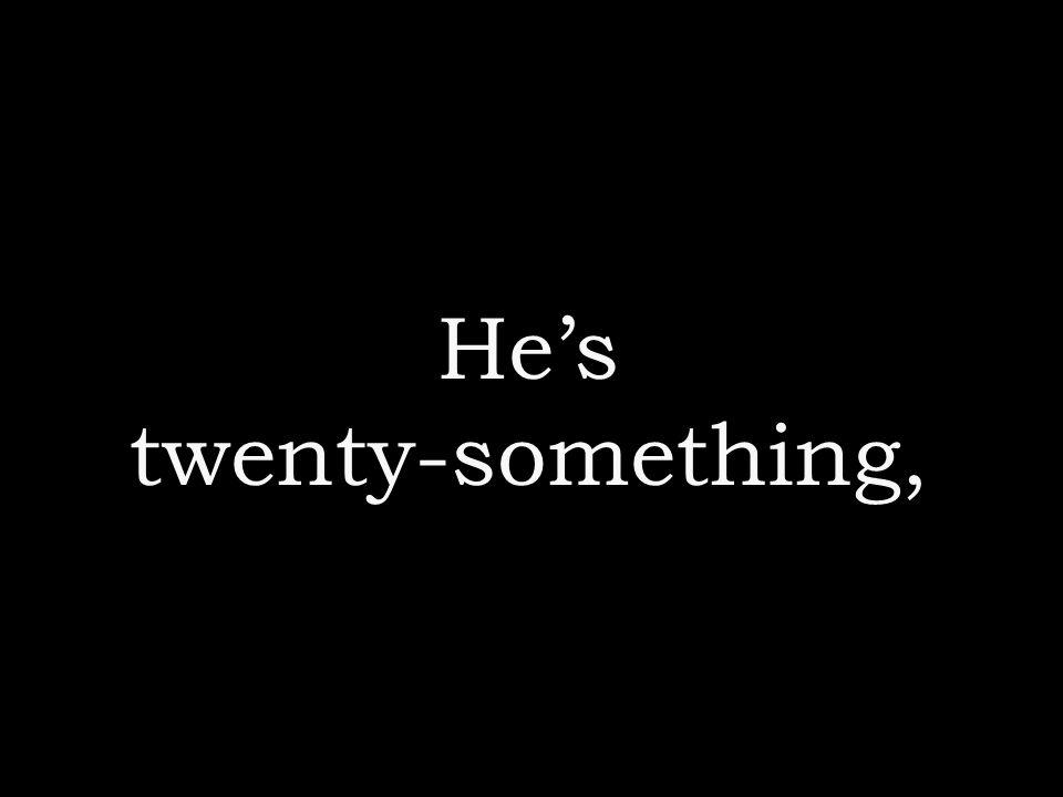 He's twenty-something,