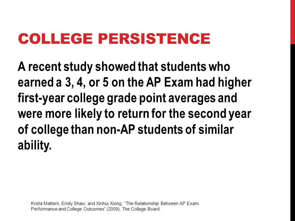 COLLEGE PERSISTENCE A recent study showed that students who earned a 3, 4, or 5 on the AP Exam had higher first-year college grade point averages and were more likely to return for the second year of college than non-AP students of similar ability.