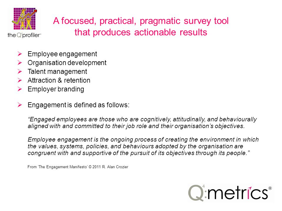A focused, practical, pragmatic survey tool that produces actionable results  Employee engagement  Organisation development  Talent management  Attraction & retention  Employer branding  Engagement is defined as follows: Engaged employees are those who are cognitively, attitudinally, and behaviourally aligned with and committed to their job role and their organisation's objectives.